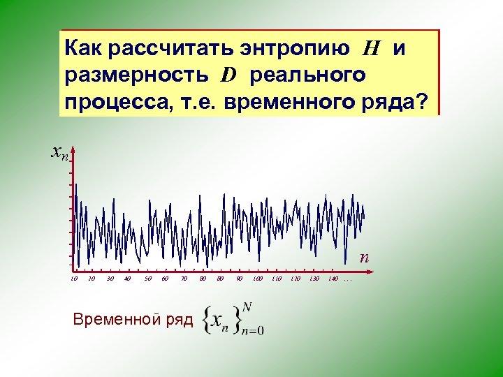 Как рассчитать энтропию H и размерность D реального процесса, т. е. временного ряда? xn