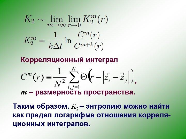 Корреляционный интеграл , m – размерность пространства. Таким образом, K 2 – энтропию можно