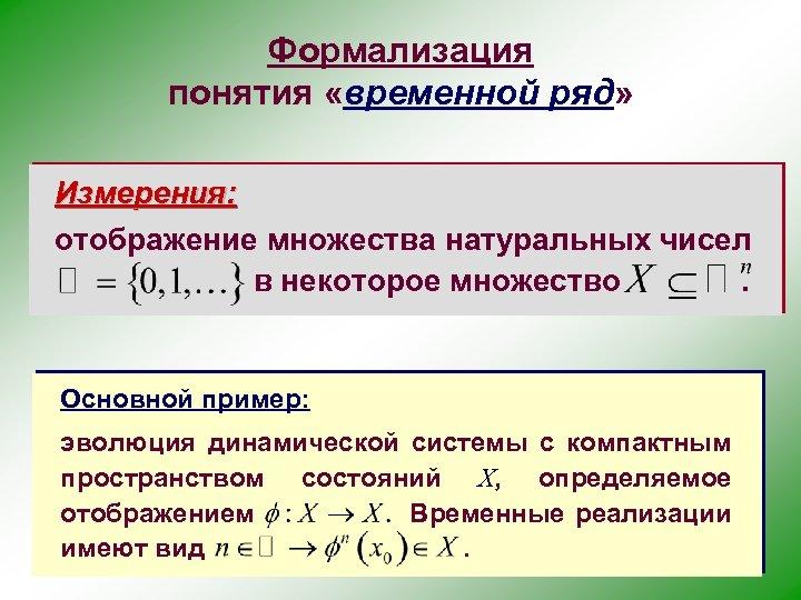 Формализация понятия «временной ряд» Измерения: отображение множества натуральных чисел в некоторое множество. Основной пример: