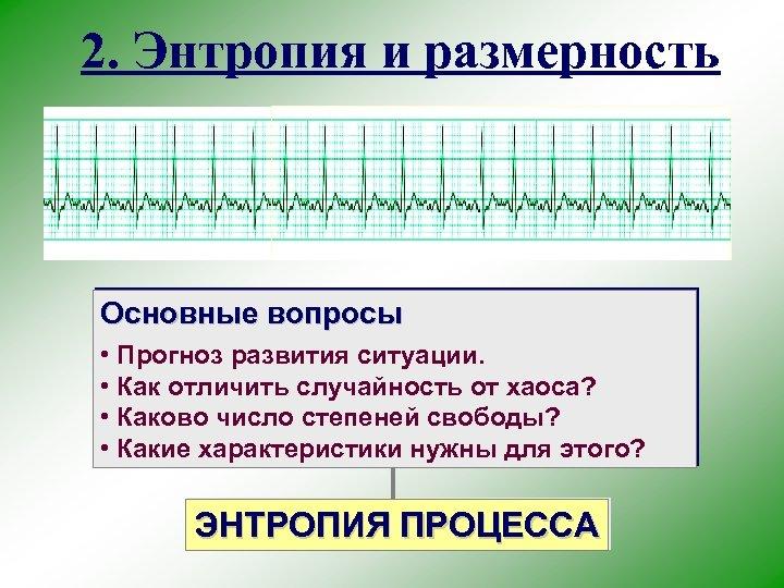 2. Энтропия и размерность Основные вопросы • Прогноз развития ситуации. • Как отличить случайность