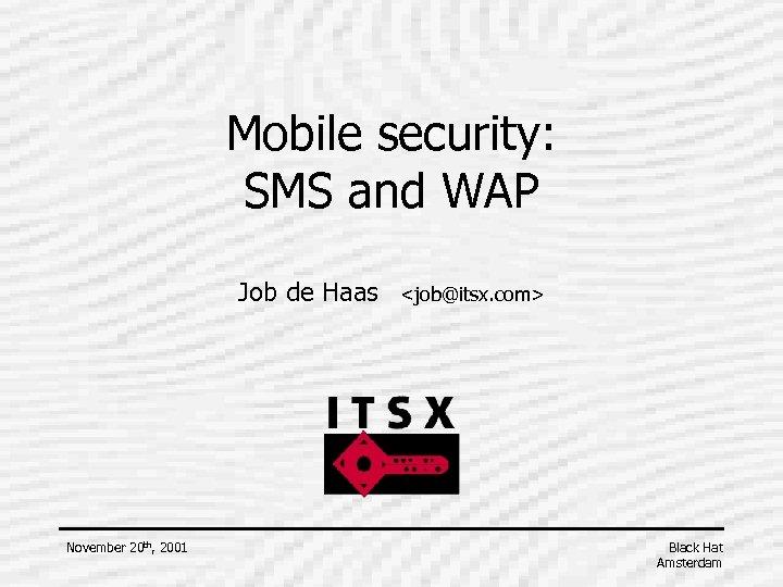 Mobile security: SMS and WAP Job de Haas November 20 th, 2001 <job@itsx. com>