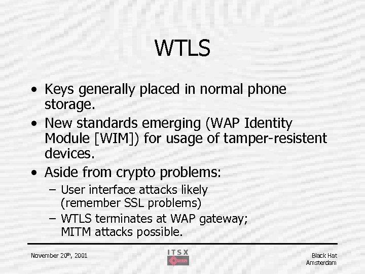 WTLS • Keys generally placed in normal phone storage. • New standards emerging (WAP