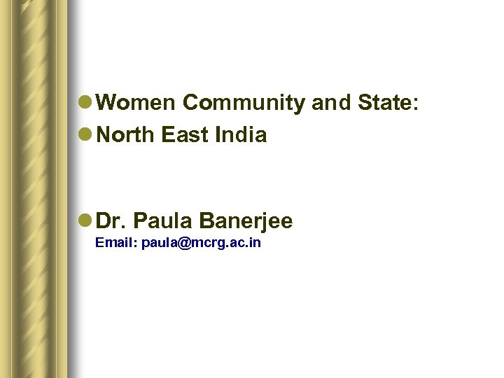 l Women Community and State: l North East India l Dr. Paula Banerjee Email: