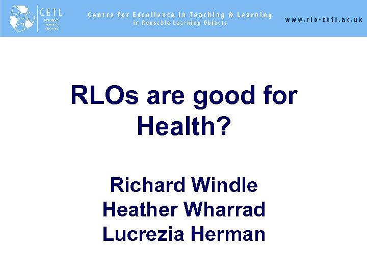 RLOs are good for Health? Richard Windle Heather Wharrad Lucrezia Herman