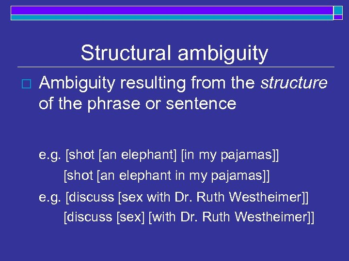 Structural ambiguity o Ambiguity resulting from the structure of the phrase or sentence e.