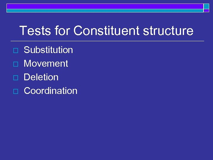 Tests for Constituent structure o o Substitution Movement Deletion Coordination