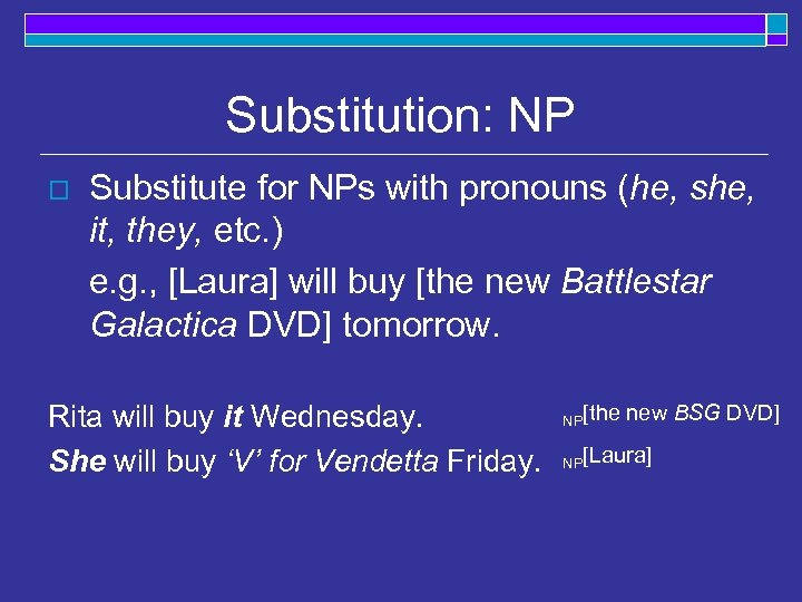 Substitution: NP o Substitute for NPs with pronouns (he, she, it, they, etc. )