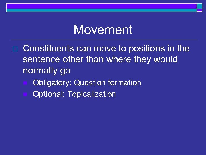 Movement o Constituents can move to positions in the sentence other than where they
