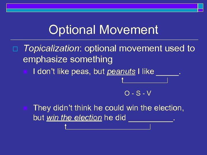 Optional Movement o Topicalization: optional movement used to emphasize something n I don't like