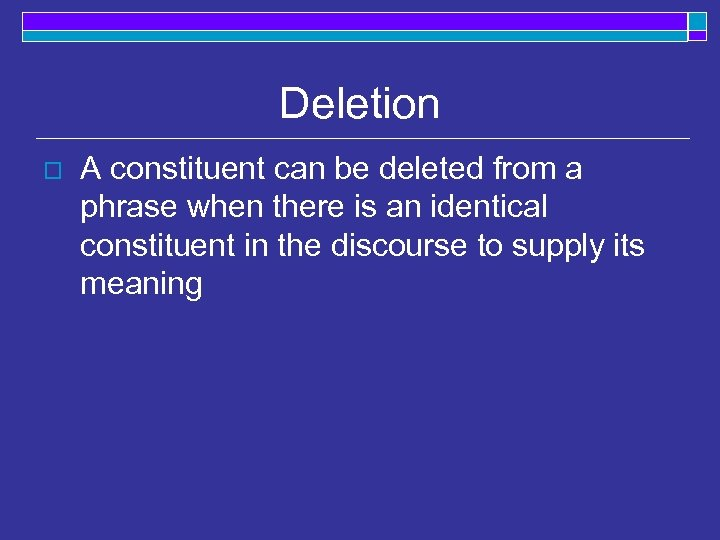 Deletion o A constituent can be deleted from a phrase when there is an