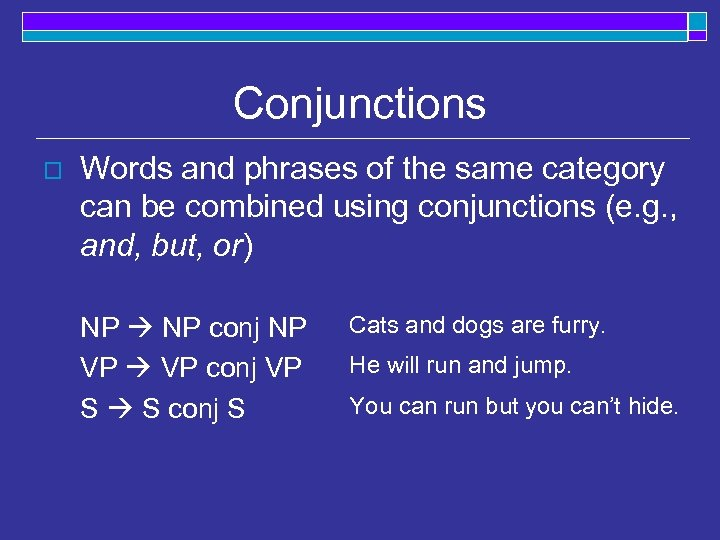 Conjunctions o Words and phrases of the same category can be combined using conjunctions