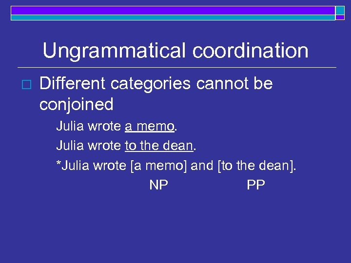 Ungrammatical coordination o Different categories cannot be conjoined Julia wrote a memo. Julia wrote