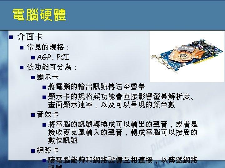 電腦硬體 n 介面卡 n n 常見的規格: n AGP、 PCI 依功能可分為: n 顯示卡 n 將電腦的輸出訊號傳送至螢幕