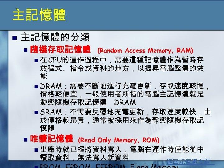 主記憶體 n 主記憶體的分類 n 隨機存取記憶體 (Random Access Memory, RAM) n 在 CPU的運作過程中,需要這種記憶體作為暫時存 放程式、指令或資料的地方,以提昇電腦整體的效 能
