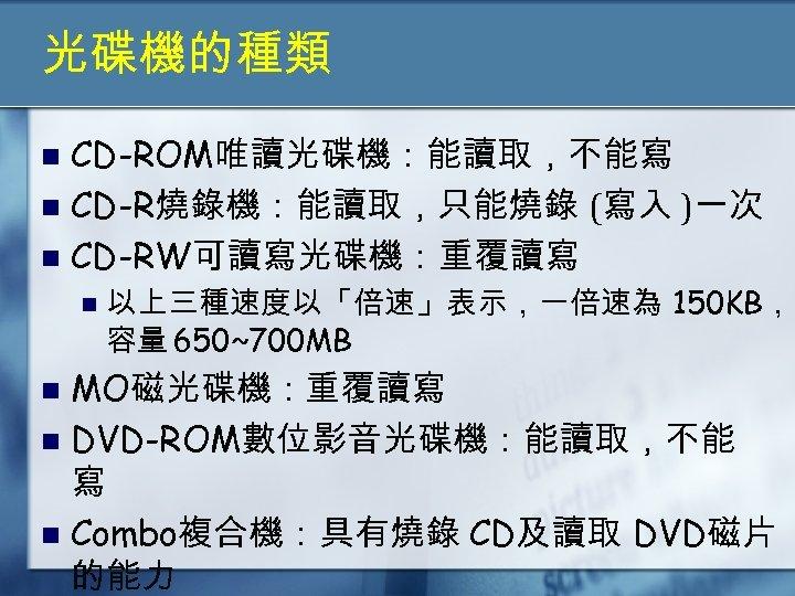 光碟機的種類 CD-ROM唯讀光碟機:能讀取,不能寫 n CD-R燒錄機:能讀取,只能燒錄 (寫入 )一次 n CD-RW可讀寫光碟機:重覆讀寫 n n 以上三種速度以「倍速」表示,一倍速為 150 KB, 容量