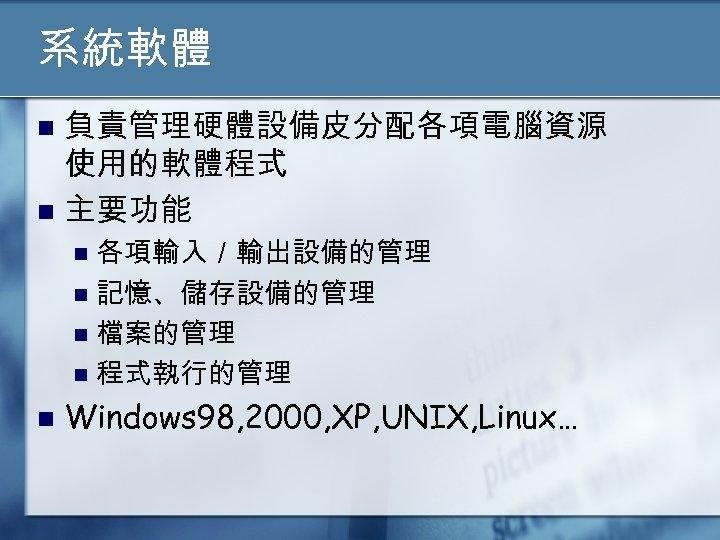 系統軟體 負責管理硬體設備皮分配各項電腦資源 使用的軟體程式 n 主要功能 n 各項輸入/輸出設備的管理 n 記憶、儲存設備的管理 n 檔案的管理 n 程式執行的管理 n