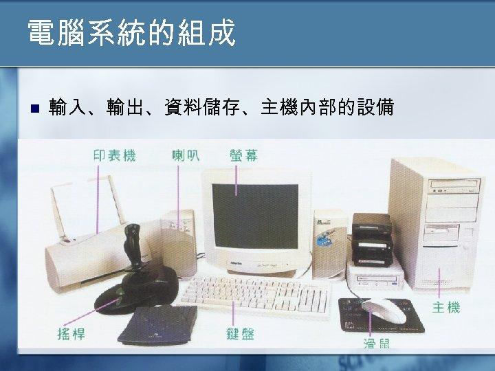 電腦系統的組成 n 輸入、輸出、資料儲存、主機內部的設備