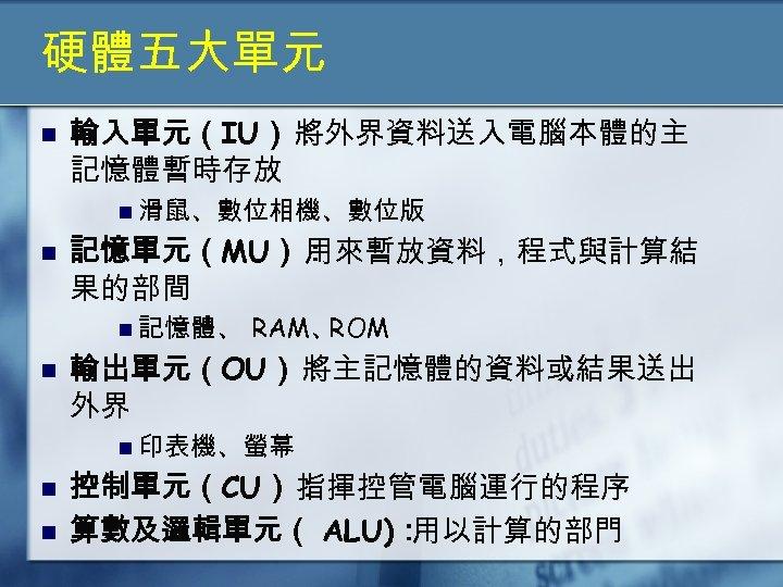 硬體五大單元 n 輸入單元(IU): 將外界資料送入電腦本體的主 記憶體暫時存放 n 滑鼠、數位相機、數位版 n 記憶單元(MU): 用來暫放資料,程式與計算結 果的部間 n 記憶體、 n