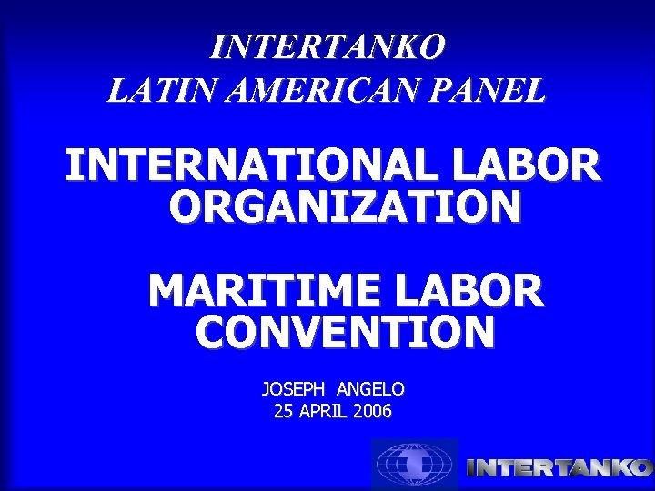 INTERTANKO LATIN AMERICAN PANEL INTERNATIONAL LABOR ORGANIZATION MARITIME LABOR CONVENTION JOSEPH ANGELO 25 APRIL
