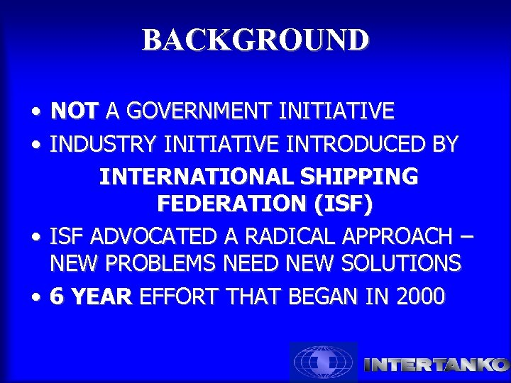 BACKGROUND • NOT A GOVERNMENT INITIATIVE • INDUSTRY INITIATIVE INTRODUCED BY INTERNATIONAL SHIPPING FEDERATION