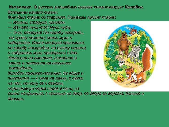 Интеллект. В русских волшебных сказках символизирует Колобок. Вспомним начало сказки: Жил-был старик со