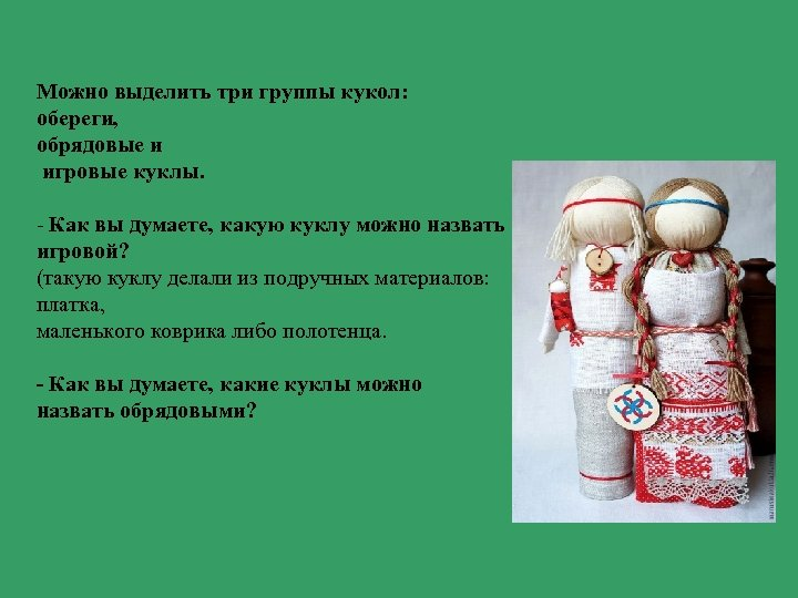 Можно выделить три группы кукол: обереги, обрядовые и игровые куклы. - Как вы думаете,