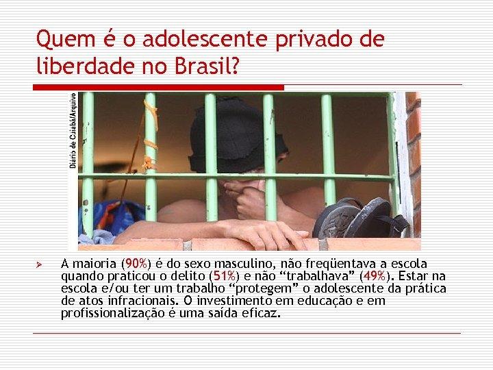 Quem é o adolescente privado de liberdade no Brasil? Ø A maioria (90%) é