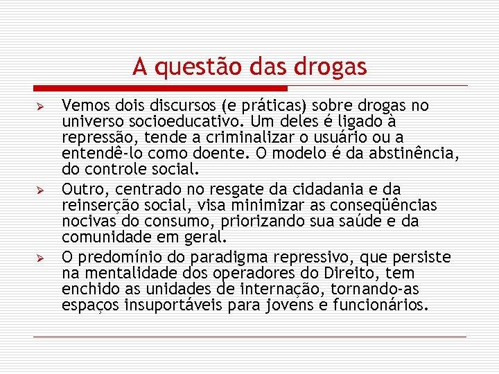 A questão das drogas Ø Ø Ø Vemos dois discursos (e práticas) sobre drogas