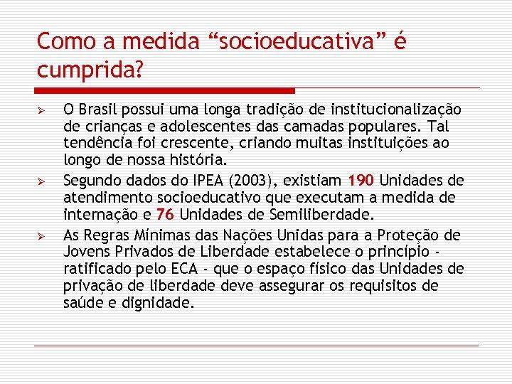 """Como a medida """"socioeducativa"""" é cumprida? Ø Ø Ø O Brasil possui uma longa"""
