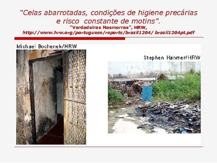 """""""Celas abarrotadas, condições de higiene precárias e risco constante de motins"""". """"Verdadeiras Masmorras"""", HRW,"""