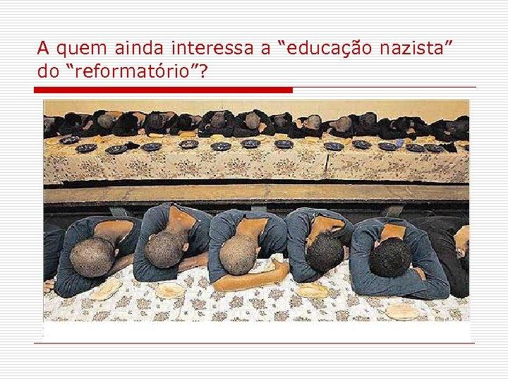 """A quem ainda interessa a """"educação nazista"""" do """"reformatório""""?"""