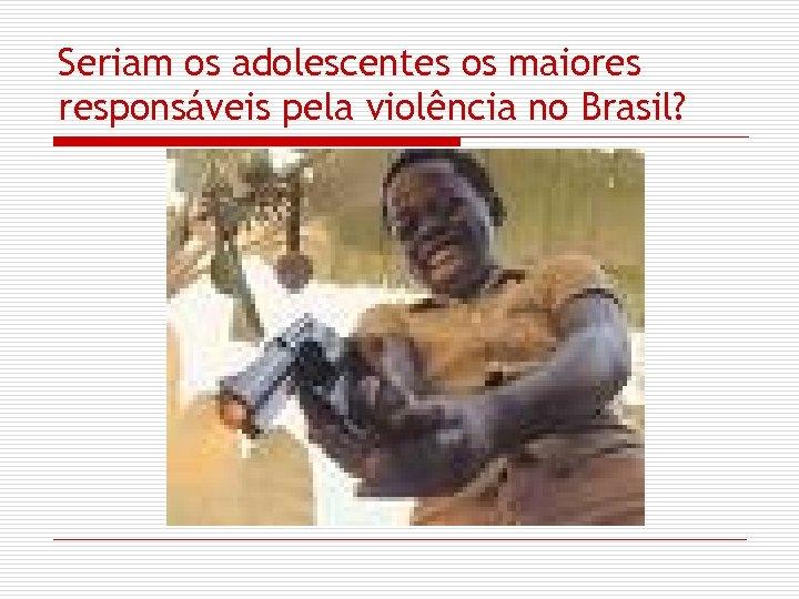 Seriam os adolescentes os maiores responsáveis pela violência no Brasil?