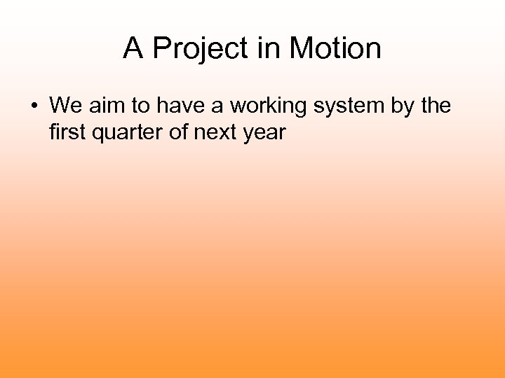 A Project in Motion • We aim to have a working system by the