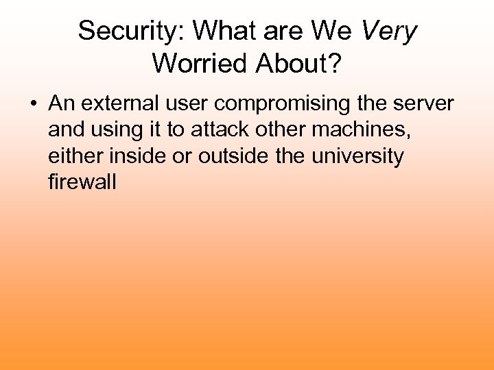 Security: What are We Very Worried About? • An external user compromising the server
