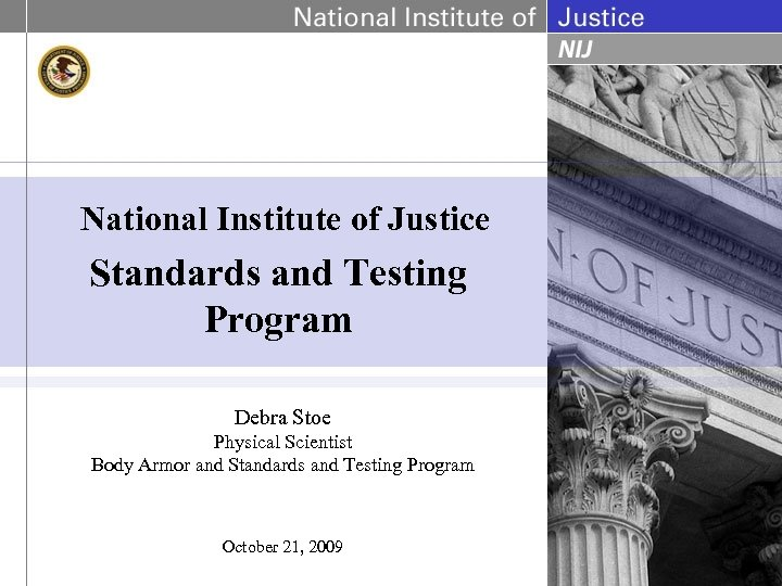 National Institute of Justice Standards and Testing Program Debra Stoe Physical Scientist Body Armor