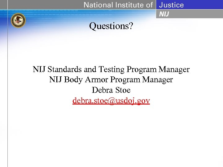 Questions? NIJ Standards and Testing Program Manager NIJ Body Armor Program Manager Debra Stoe