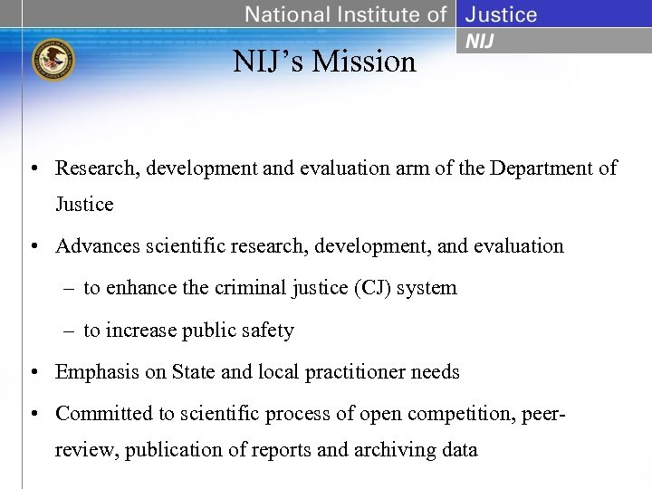 NIJ's Mission • Research, development and evaluation arm of the Department of Justice •