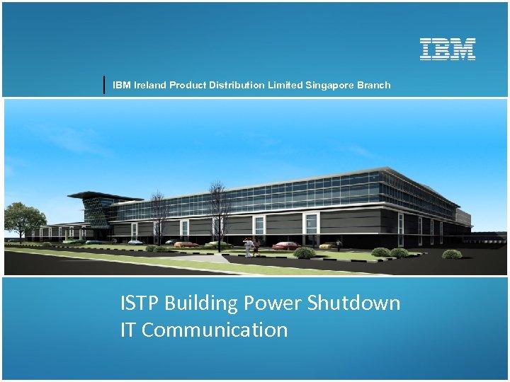 IBM Ireland Product Distribution Limited Singapore Branch ISTP Building Power Shutdown IT Communication