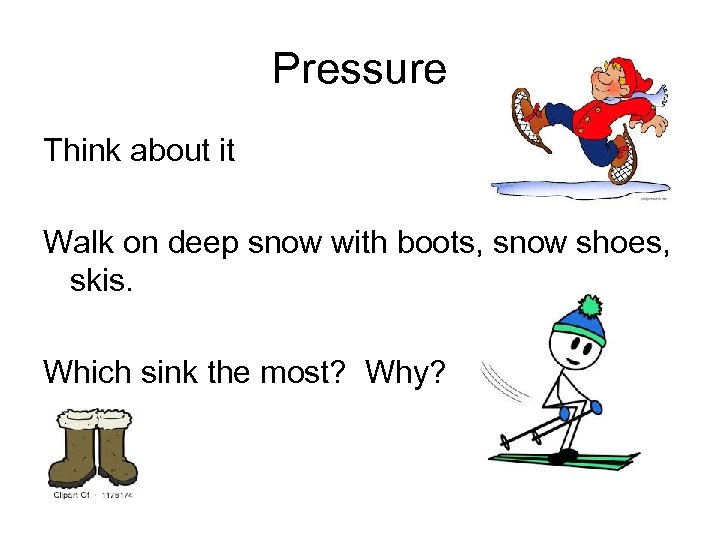 Pressure Think about it Walk on deep snow with boots, snow shoes, skis. Which