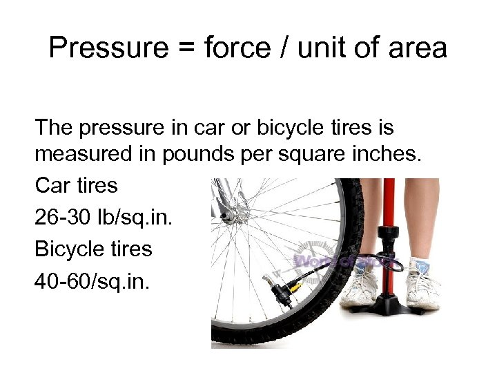 Pressure = force / unit of area The pressure in car or bicycle tires