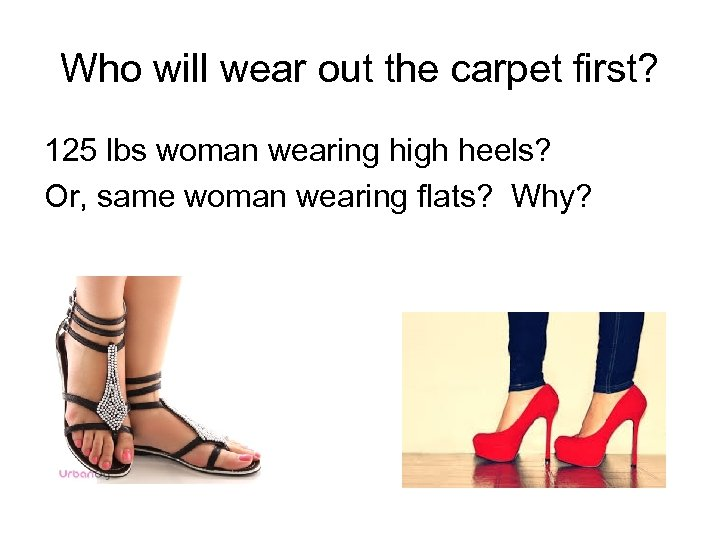 Who will wear out the carpet first? 125 lbs woman wearing high heels? Or,