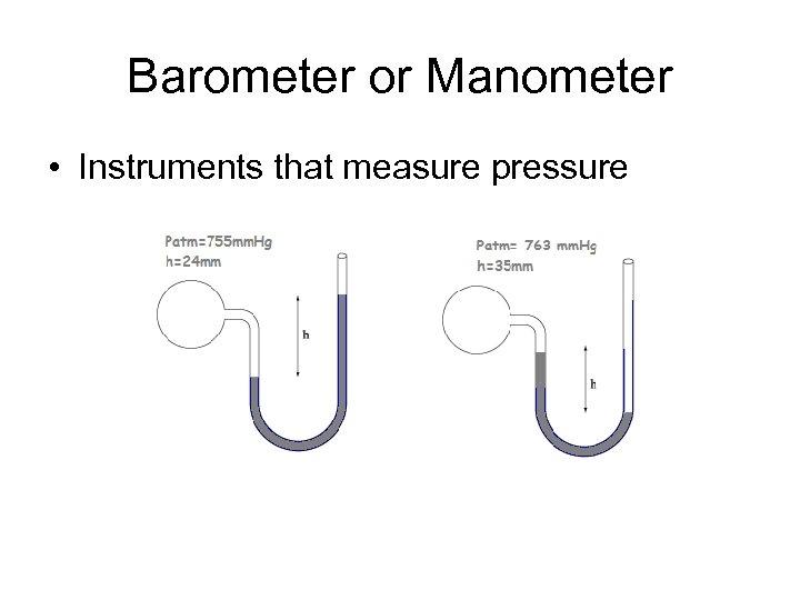 Barometer or Manometer • Instruments that measure pressure