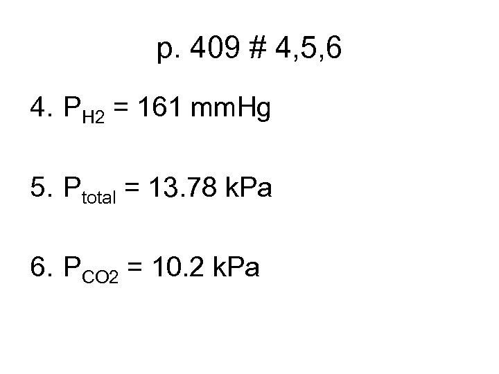 p. 409 # 4, 5, 6 4. PH 2 = 161 mm. Hg 5.
