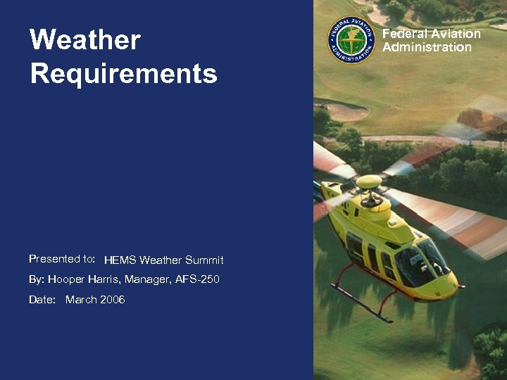 Weather Requirements Presented to: HAI FIRC HEMS Weather Summit By: Hooper Harris, Manager, AFS-250