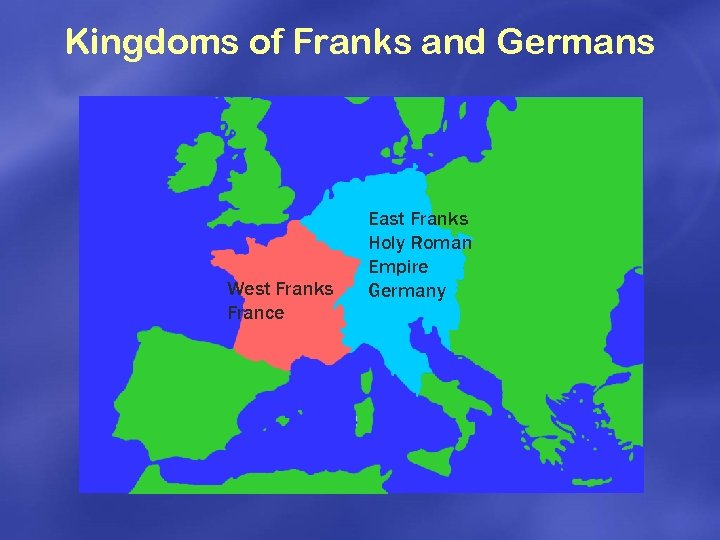 Kingdoms of Franks and Germans West Franks France East Franks Holy Roman Empire Germany