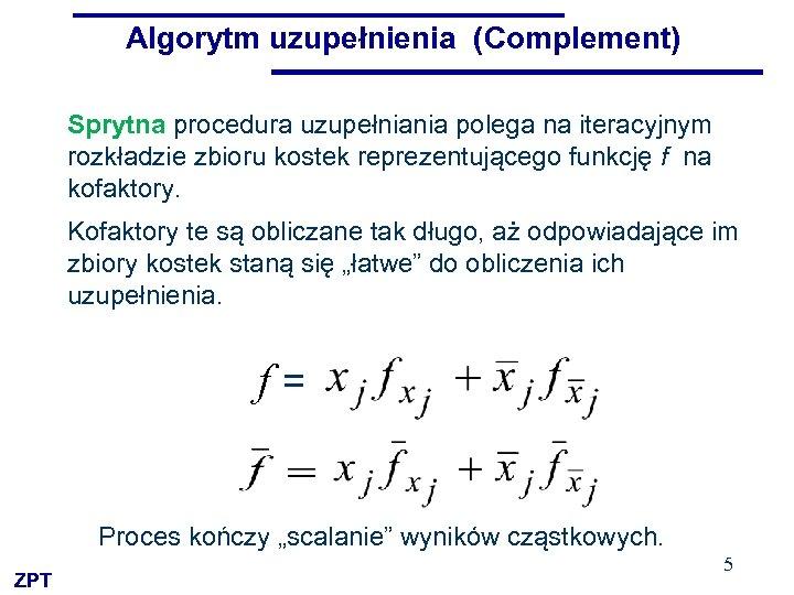 Algorytm uzupełnienia (Complement) Sprytna procedura uzupełniania polega na iteracyjnym rozkładzie zbioru kostek reprezentującego funkcję