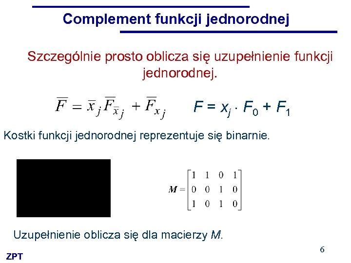 Complement funkcji jednorodnej Szczególnie prosto oblicza się uzupełnienie funkcji jednorodnej. F = xj F