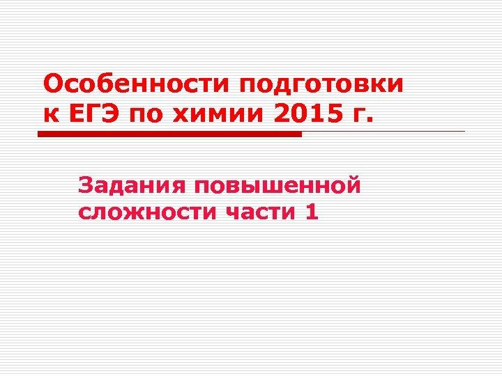 Особенности подготовки к ЕГЭ по химии 2015 г. Задания повышенной сложности части 1