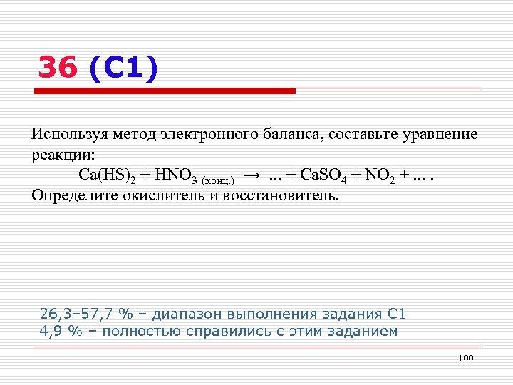 36 (С 1) Используя метод электронного баланса, составьте уравнение реакции: Ca(HS)2 + HNO 3