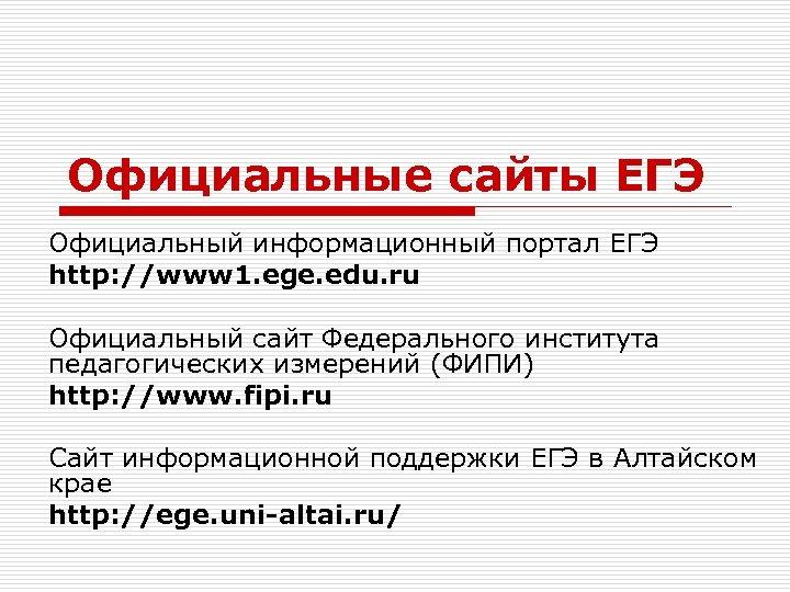 Официальные сайты ЕГЭ Официальный информационный портал ЕГЭ http: //www 1. ege. edu. ru Официальный